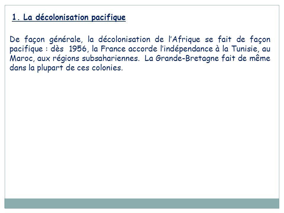 1. La décolonisation pacifique De façon générale, la décolonisation de l'Afrique se fait de façon pacifique : dès 1956, la France accorde l'indépendan