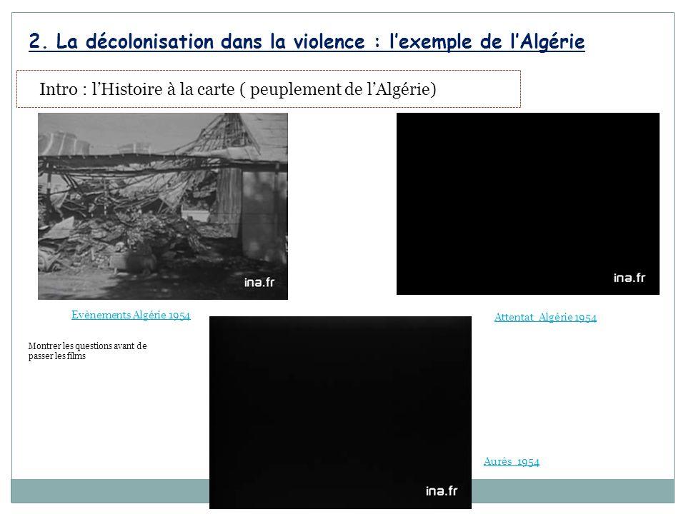 Intro : l'Histoire à la carte ( peuplement de l'Algérie) 2. La décolonisation dans la violence : l'exemple de l'Algérie Montrer les questions avant de
