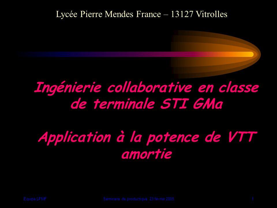 Equipe LPMFSéminaire de productique 23 février 200511 Etude globale F2 F3 F1 F4 F5 F6 POTENCE AMORTIE POUR VTT ERGONOMIE CINTRE VELO MILIEU du VTT UTILISATEU R CHOC Fp : Amortir les chocs / Augmenter le confort F1 : Régler l'amortissement F2 : S'adapter au vélo F3 : S'adapter au cintre F4 : S'adapter au milieu du VTT F5 : Donner une bonne position de conduite F6 : Être résistant Fp