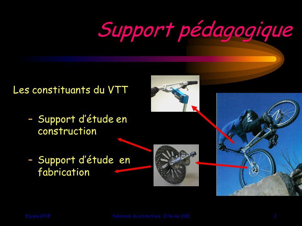 Equipe LPMFSéminaire de productique 23 février 20052 Les constituants du VTT –Support d'étude en construction –Support d'étude en fabrication Support pédagogique