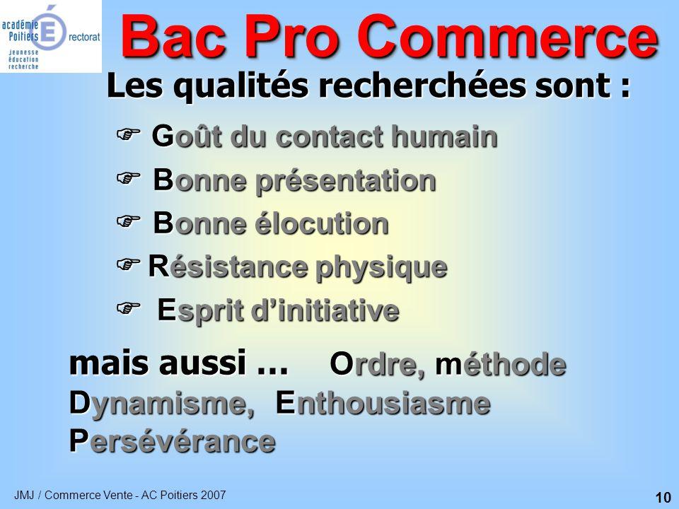 JMJ / Commerce Vente - AC Poitiers 2007 10 Bac Pro Commerce Les qualités recherchées sont : mais aussi … Ordre, Ordre, méthode Dynamisme, Dynamisme, E