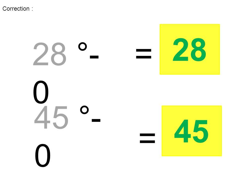 Correction : 28 °- 0 = 28 45 °- 0 = 45