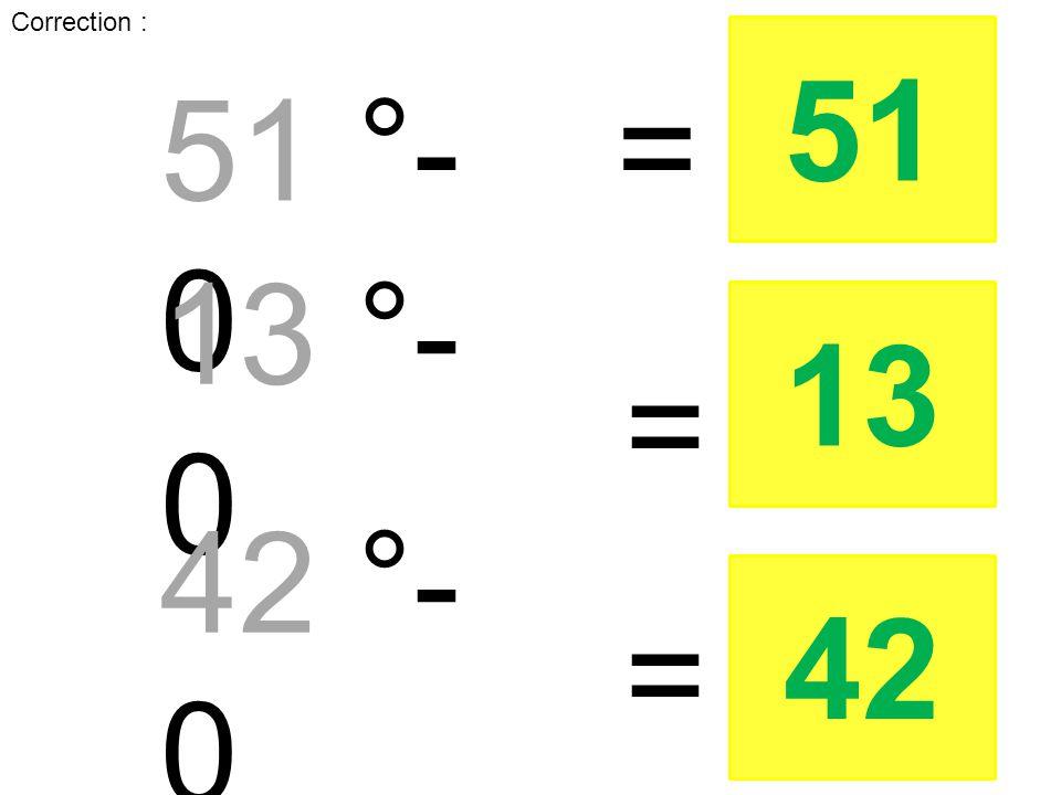Correction : 51 °- 0 = 51 13 °- 0 = 13 42 °- 0 = 42