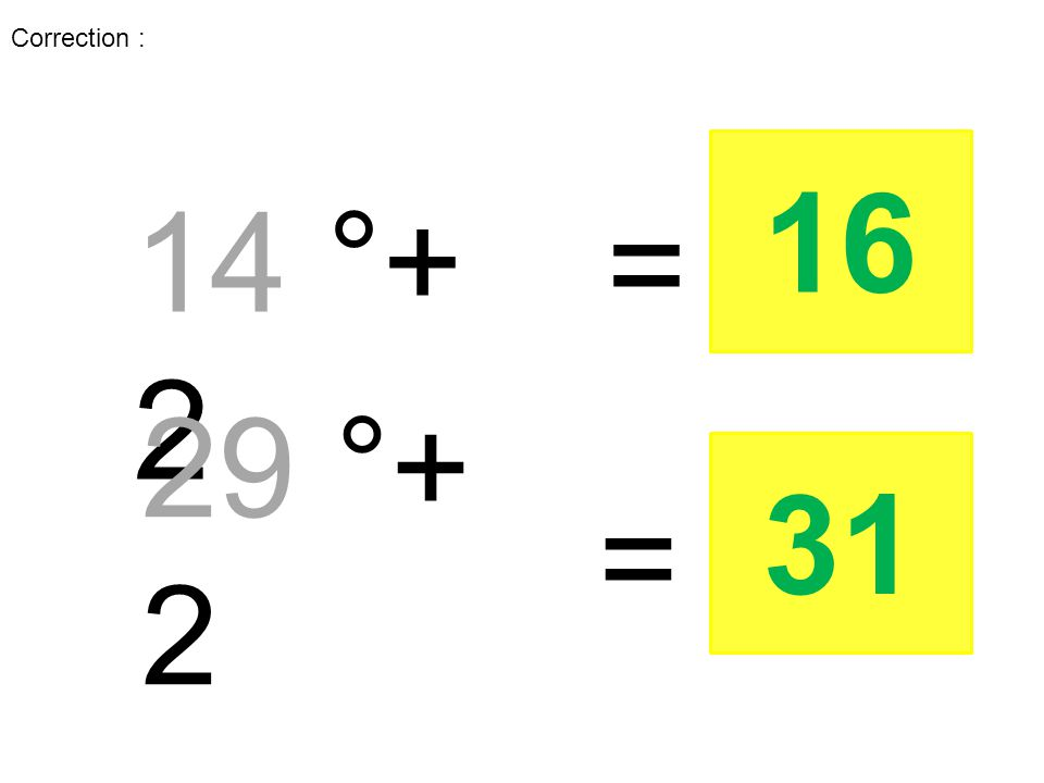 14 °+ 2 29 °+ 2 = = 16 31 Correction :