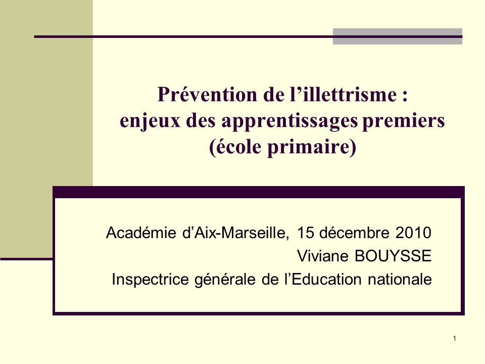 1 Prévention de l'illettrisme : enjeux des apprentissages premiers (école primaire) Académie d'Aix-Marseille, 15 décembre 2010 Viviane BOUYSSE Inspectrice générale de l'Education nationale