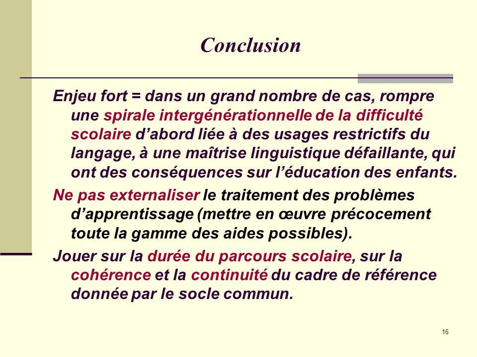 16 Conclusion Enjeu fort = dans un grand nombre de cas, rompre une spirale intergénérationnelle de la difficulté scolaire d'abord liée à des usages restrictifs du langage, à une maîtrise linguistique défaillante, qui ont des conséquences sur l'éducation des enfants.