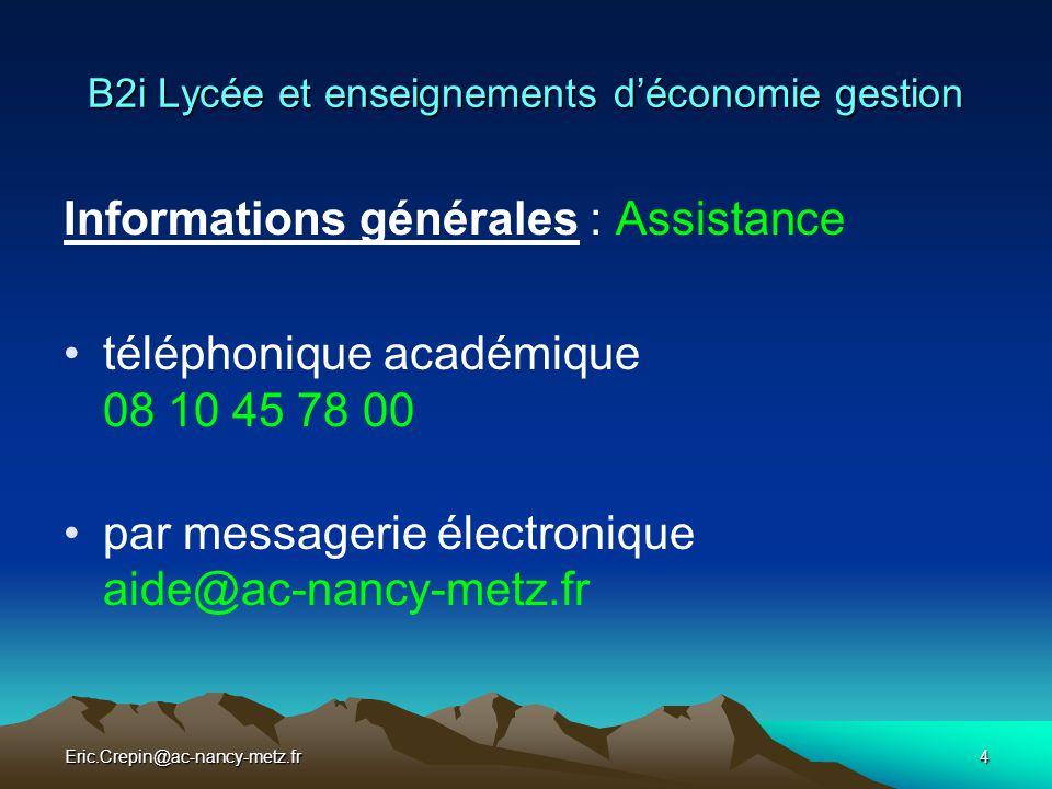 Eric.Crepin@ac-nancy-metz.fr5 B2i Lycée et enseignements d'économie gestion Informations générales : EcoGestion Ressources EcoGestion académiques : Le site académique http://www.ac-nancy-metz.fr/eco-gestion La liste professionnelle professeurs.eco-gestion@ac-nancy-metz.fr