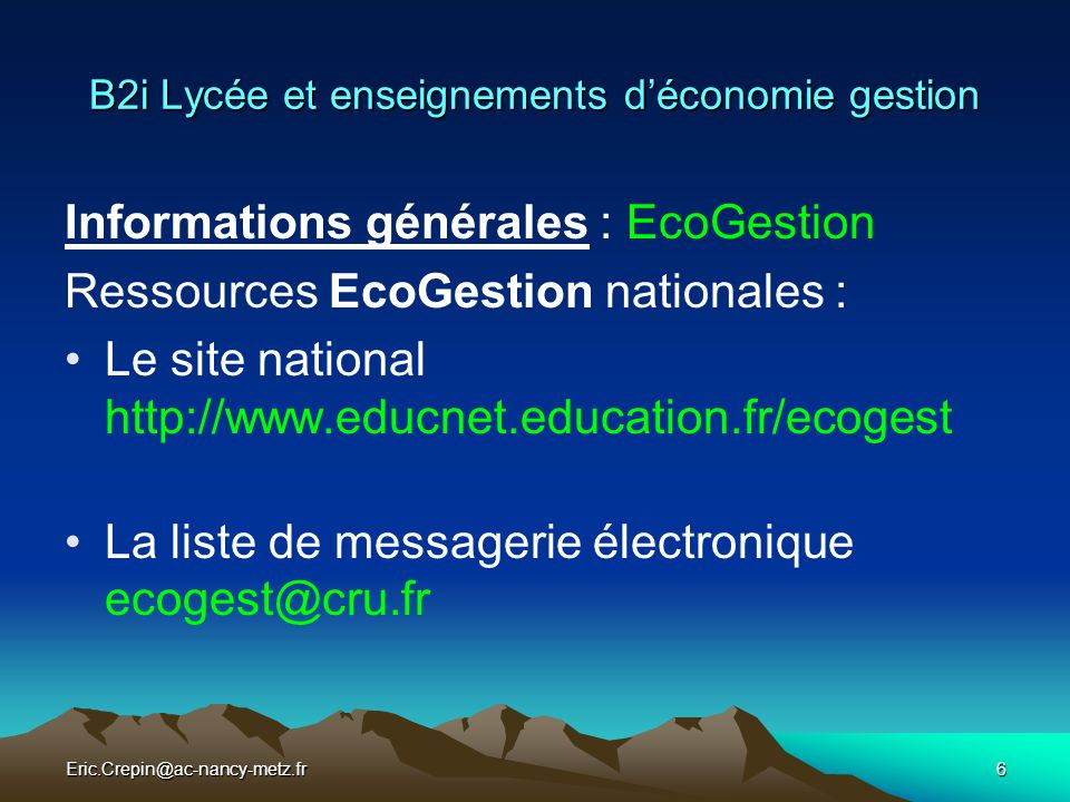 Eric.Crepin@ac-nancy-metz.fr6 B2i Lycée et enseignements d'économie gestion Informations générales : EcoGestion Ressources EcoGestion nationales : Le site national http://www.educnet.education.fr/ecogest La liste de messagerie électronique ecogest@cru.fr