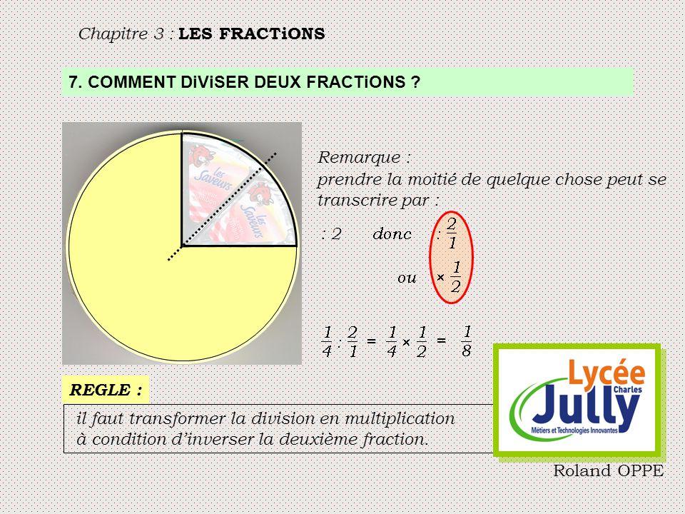 Chapitre 3 : LES FRACTiONS 7. COMMENT DiViSER DEUX FRACTiONS ? Remarque : prendre la moitié de quelque chose peut se transcrire par : : 2 = = il faut