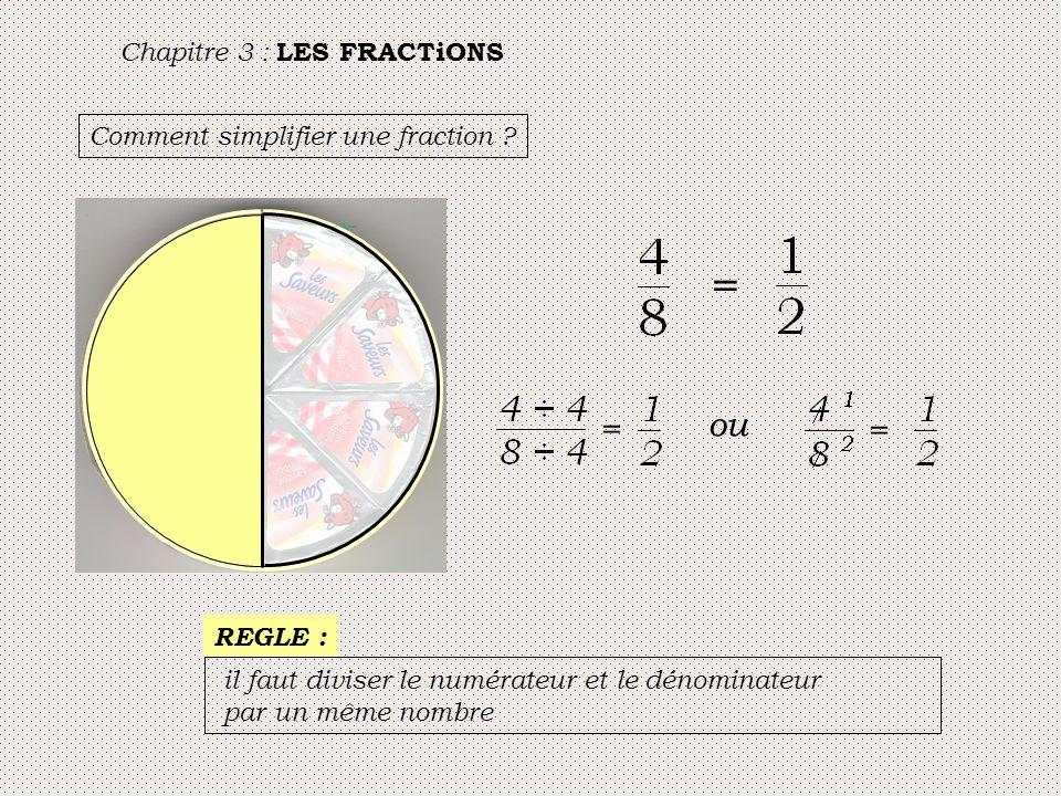 Chapitre 3 : LES FRACTiONS Comment simplifier une fraction ? = = ou = REGLE : il faut diviser le numérateur et le dénominateur par un même nombre