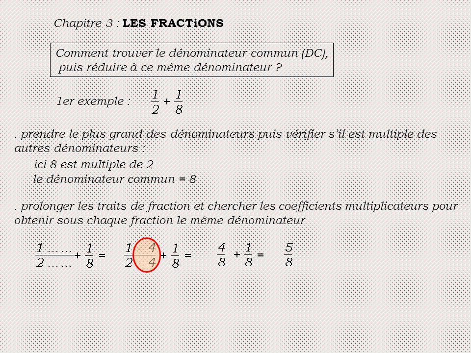 Chapitre 3 : LES FRACTiONS Comment trouver le dénominateur commun (DC), puis réduire à ce même dénominateur ? 1er exemple :. prendre le plus grand des