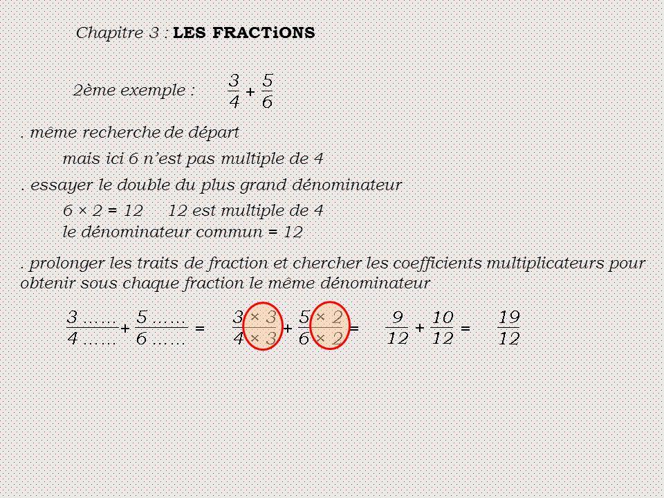 Chapitre 3 : LES FRACTiONS 2ème exemple :. même recherche de départ mais ici 6 n'est pas multiple de 4. essayer le double du plus grand dénominateur 6
