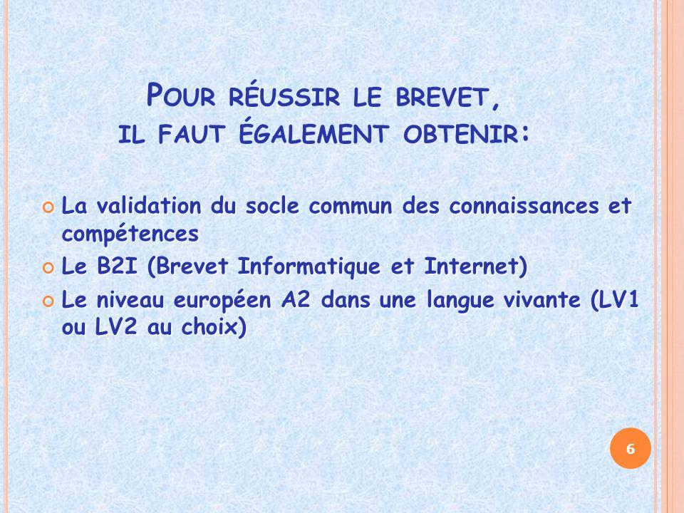 P OUR RÉUSSIR LE BREVET, IL FAUT ÉGALEMENT OBTENIR : La validation du socle commun des connaissances et compétences Le B2I (Brevet Informatique et Internet) Le niveau européen A2 dans une langue vivante (LV1 ou LV2 au choix) 6