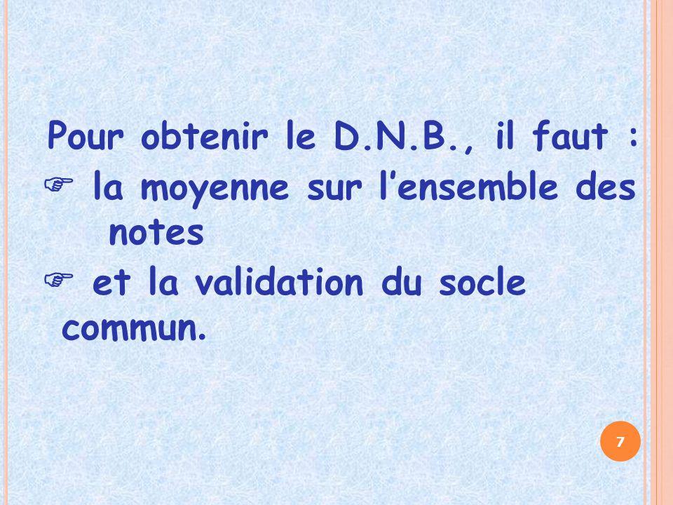 Pour obtenir le D.N.B., il faut :  la moyenne sur l'ensemble des notes  et la validation du socle commun.