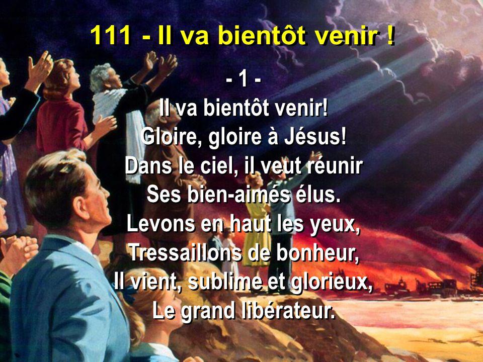 111 - Il va bientôt venir ! - 1 - Il va bientôt venir! Gloire, gloire à Jésus! Dans le ciel, il veut réunir Ses bien-aimés élus. Levons en haut les ye