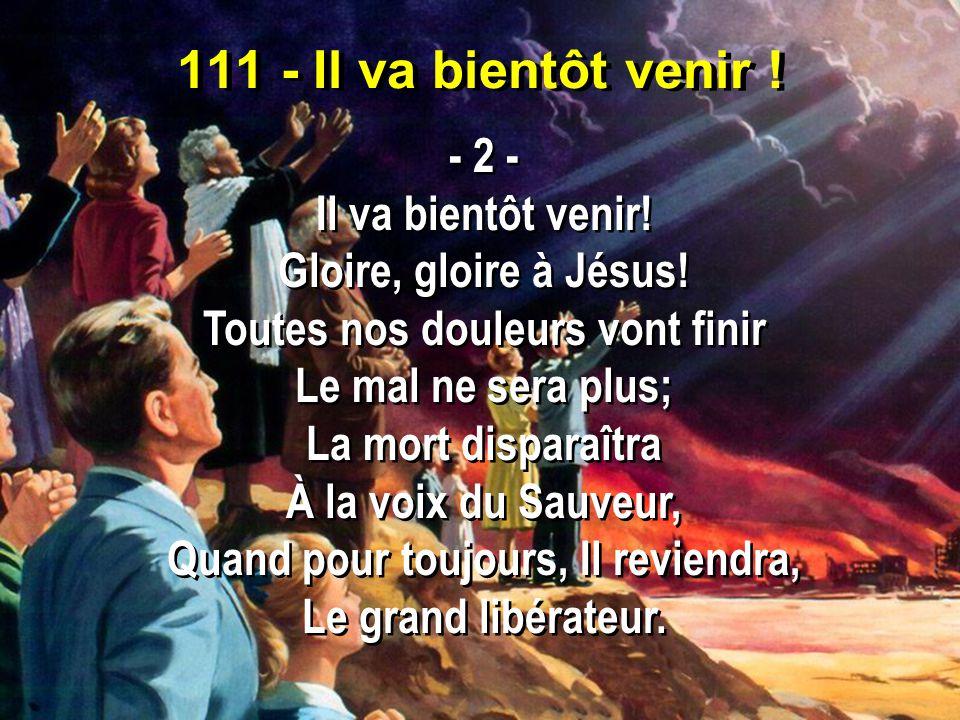 111 - Il va bientôt venir ! - 2 - Il va bientôt venir! Gloire, gloire à Jésus! Toutes nos douleurs vont finir Le mal ne sera plus; La mort disparaîtra