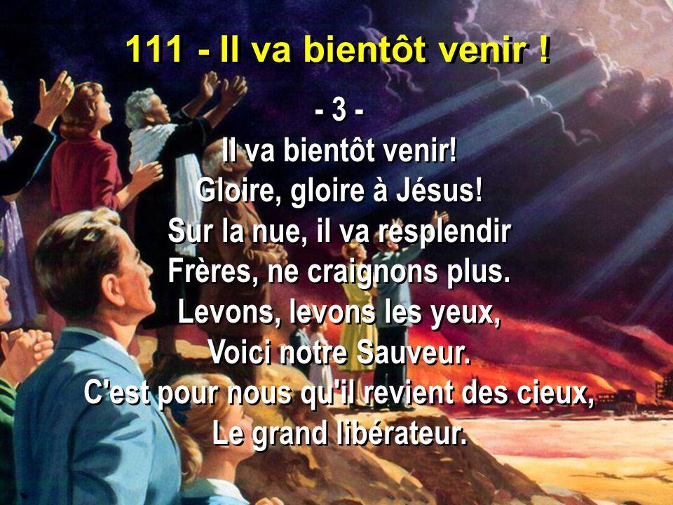 111 - Il va bientôt venir ! - 3 - Il va bientôt venir! Gloire, gloire à Jésus! Sur la nue, il va resplendir Frères, ne craignons plus. Levons, levons