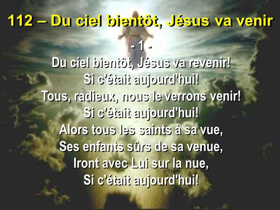 112 – Du ciel bientôt, Jésus va venir - 1 - Du ciel bientôt, Jésus va revenir.