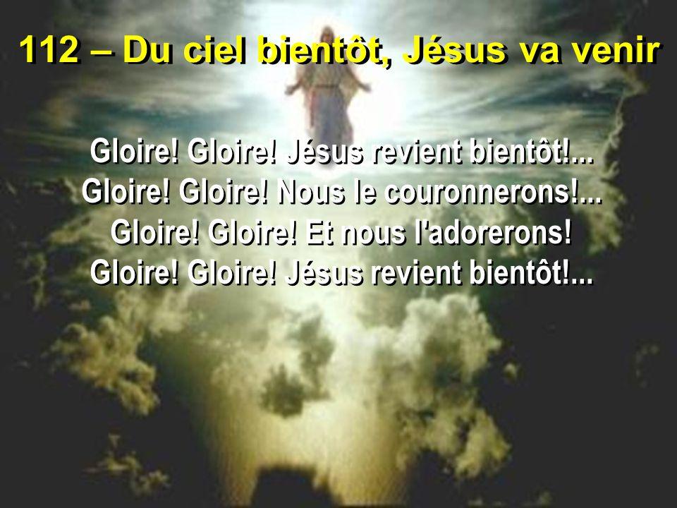 112 – Du ciel bientôt, Jésus va venir Gloire. Gloire.