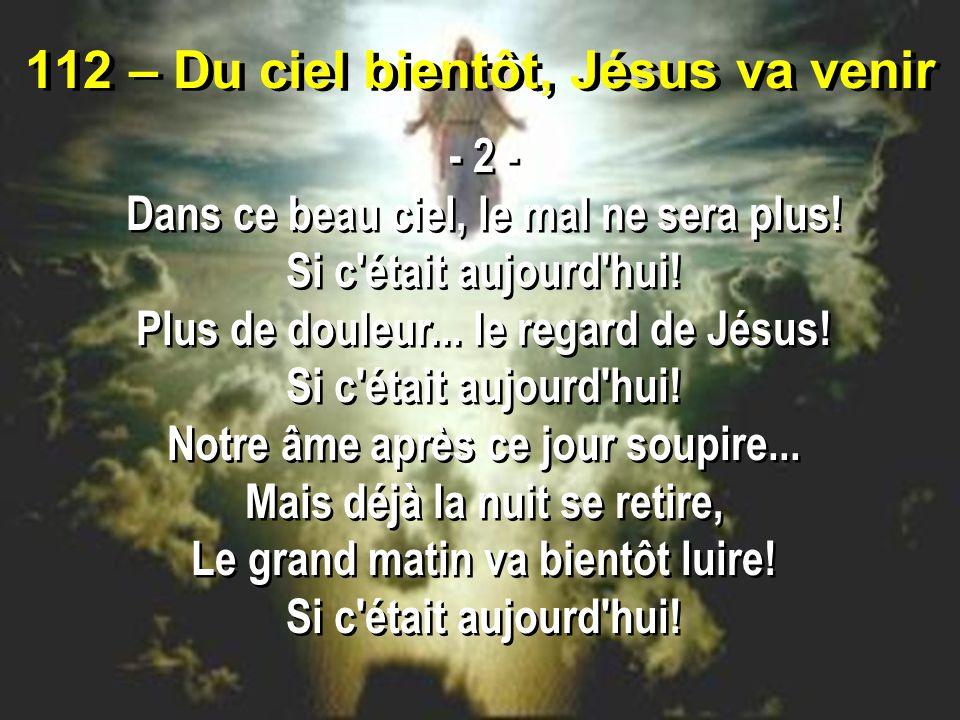 112 – Du ciel bientôt, Jésus va venir - 2 - Dans ce beau ciel, le mal ne sera plus.