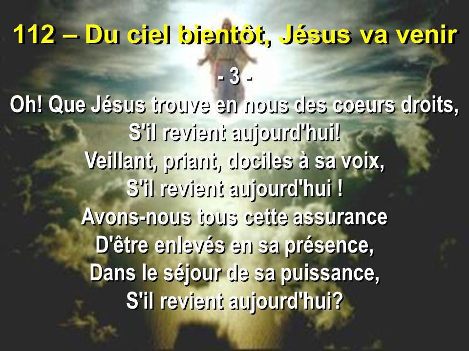 112 – Du ciel bientôt, Jésus va venir - 3 - Oh.