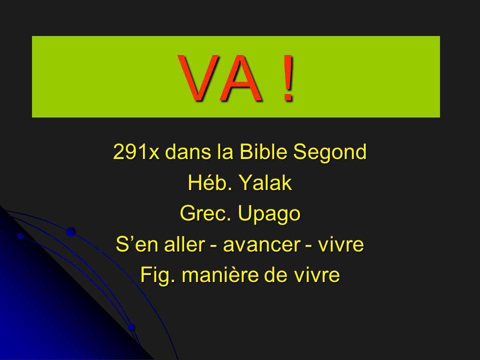 VA ! 291x dans la Bible Segond Héb. Yalak Grec. Upago S'en aller - avancer - vivre Fig. manière de vivre