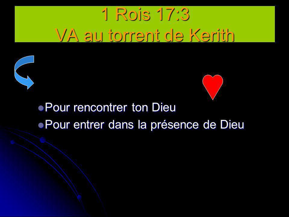 1 Rois 17:3 VA au torrent de Kerith Pour rencontrer ton Dieu Pour rencontrer ton Dieu Pour entrer dans la présence de Dieu Pour entrer dans la présenc