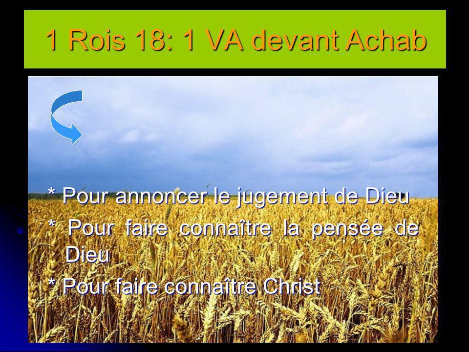 1 Rois 18: 1 VA devant Achab * Pour annoncer le jugement de Dieu * Pour faire connaître la pensée de Dieu * Pour faire connaître Christ