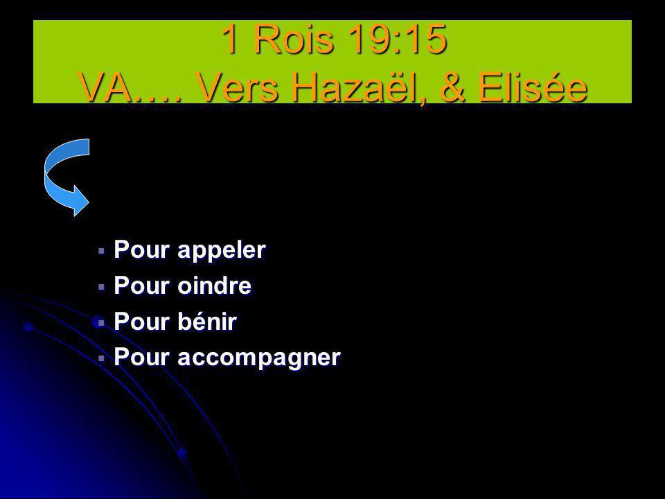  Pour appeler  Pour oindre  Pour bénir  Pour accompagner 1 Rois 19:15 VA…. Vers Hazaël, & Elisée