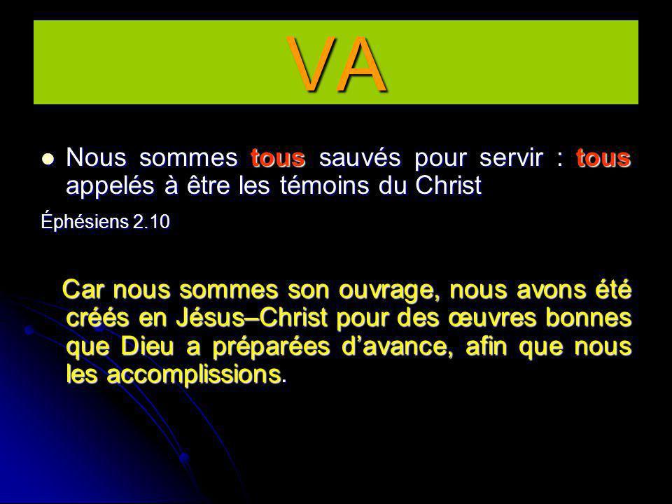 Nous sommes tous sauvés pour servir : tous appelés à être les témoins du Christ Éphésiens 2.10 Car nous sommes son ouvrage, nous avons été créés en Jésus–Christ pour des œuvres bonnes que Dieu a préparées d'avance, afin que nous les accomplissions.