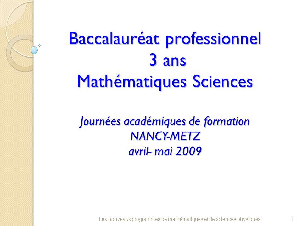 Baccalauréat professionnel 3 ans Mathématiques Sciences Journées académiques de formation NANCY-METZ avril- mai 2009 1Les nouveaux programmes de mathématiques et de sciences physiques