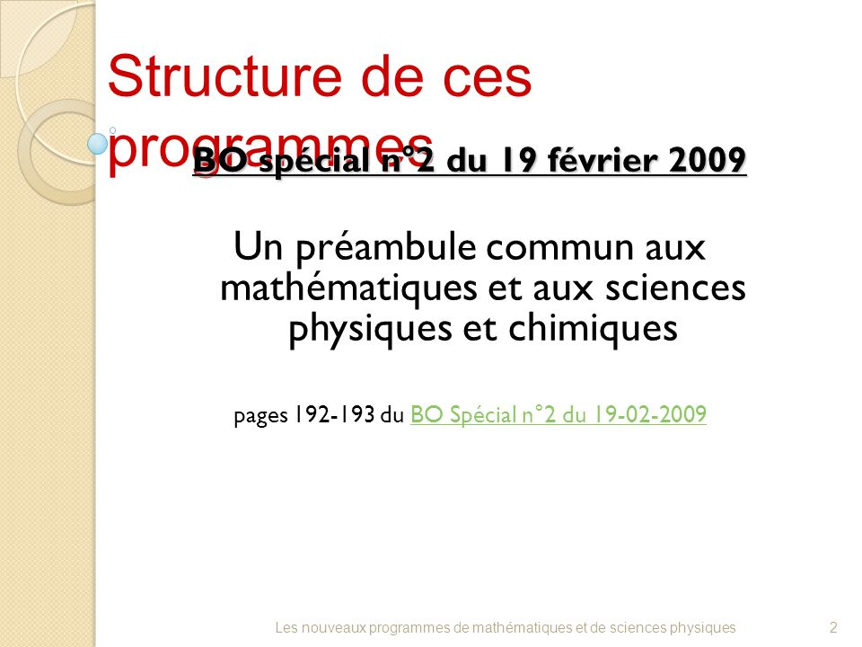 Structure de ces programmes BO spécial n°2 du 19 février 2009 Un préambule commun aux mathématiques et aux sciences physiques et chimiques pages 192-193 du BO Spécial n°2 du 19-02-2009BO Spécial n°2 du 19-02-2009 2Les nouveaux programmes de mathématiques et de sciences physiques