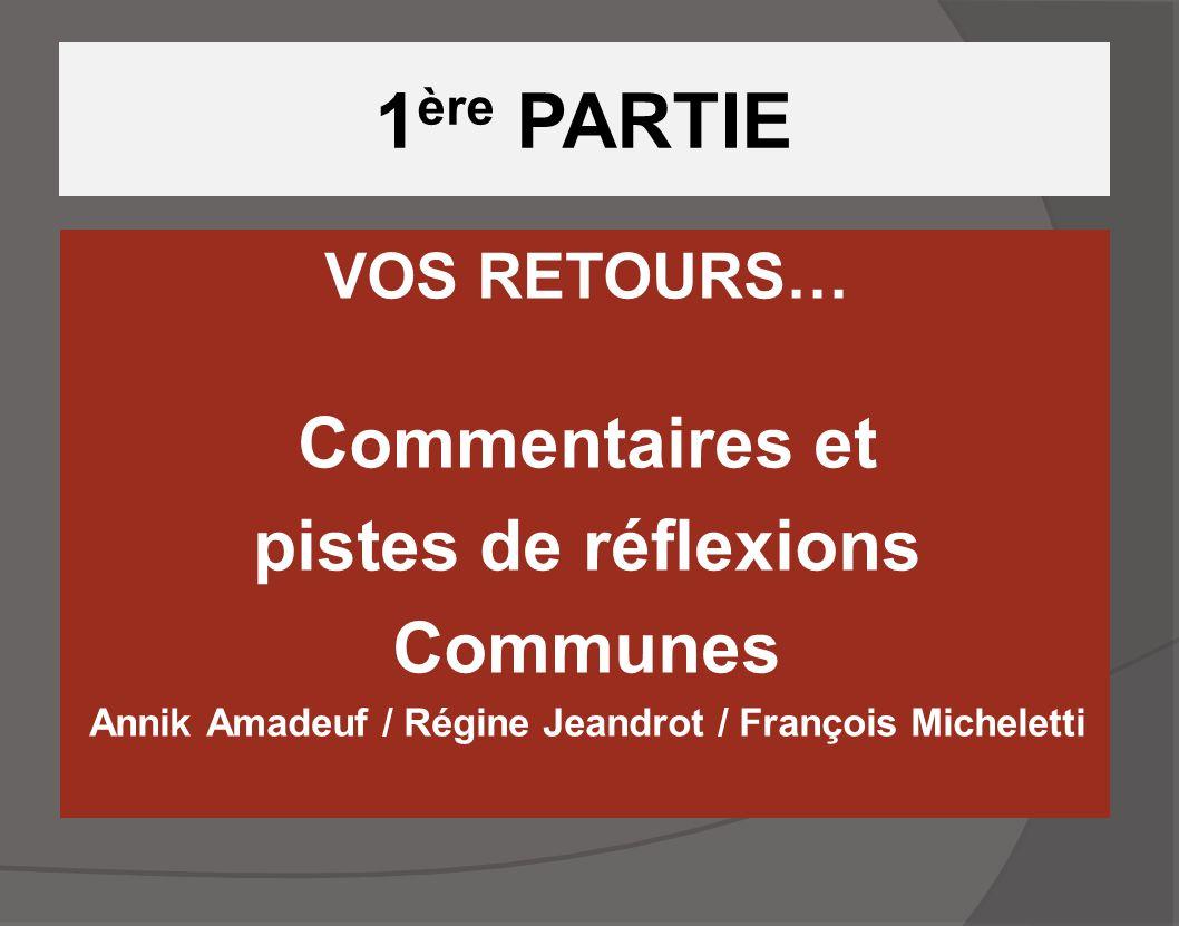 1 ère PARTIE VOS RETOURS… Commentaires et pistes de réflexions Communes Annik Amadeuf / Régine Jeandrot / François Micheletti