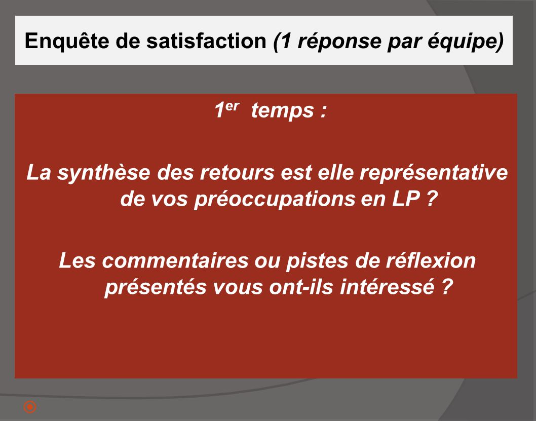 Enquête de satisfaction (1 réponse par équipe) 1 er temps : La synthèse des retours est elle représentative de vos préoccupations en LP ? Les commenta