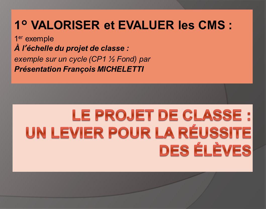 1° VALORISER et EVALUER les CMS : 1 er exemple À l'échelle du projet de classe : exemple sur un cycle (CP1 ½ Fond) par Présentation François MICHELETT