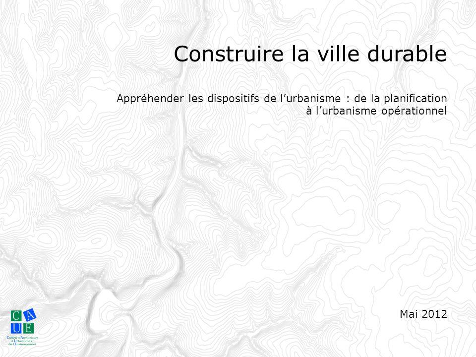 Construire la ville durable Appréhender les dispositifs de l'urbanisme : de la planification à l'urbanisme opérationnel Mai 2012 Construire la ville d