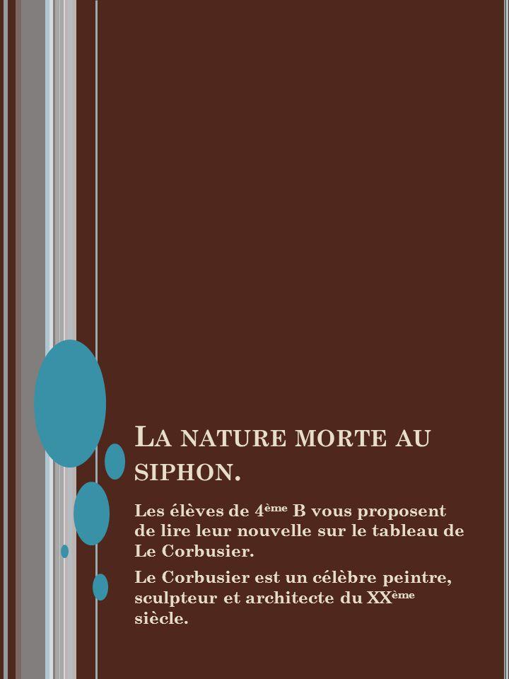 L A NATURE MORTE AU SIPHON. Les élèves de 4 ème B vous proposent de lire leur nouvelle sur le tableau de Le Corbusier. Le Corbusier est un célèbre pei