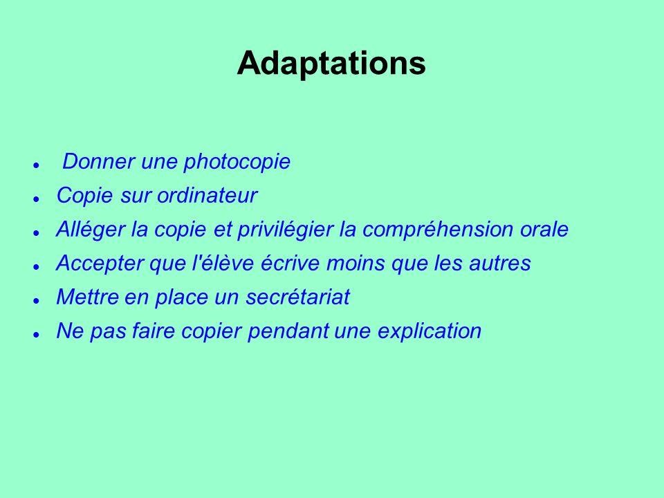 Adaptations Donner une photocopie Copie sur ordinateur Alléger la copie et privilégier la compréhension orale Accepter que l'élève écrive moins que le