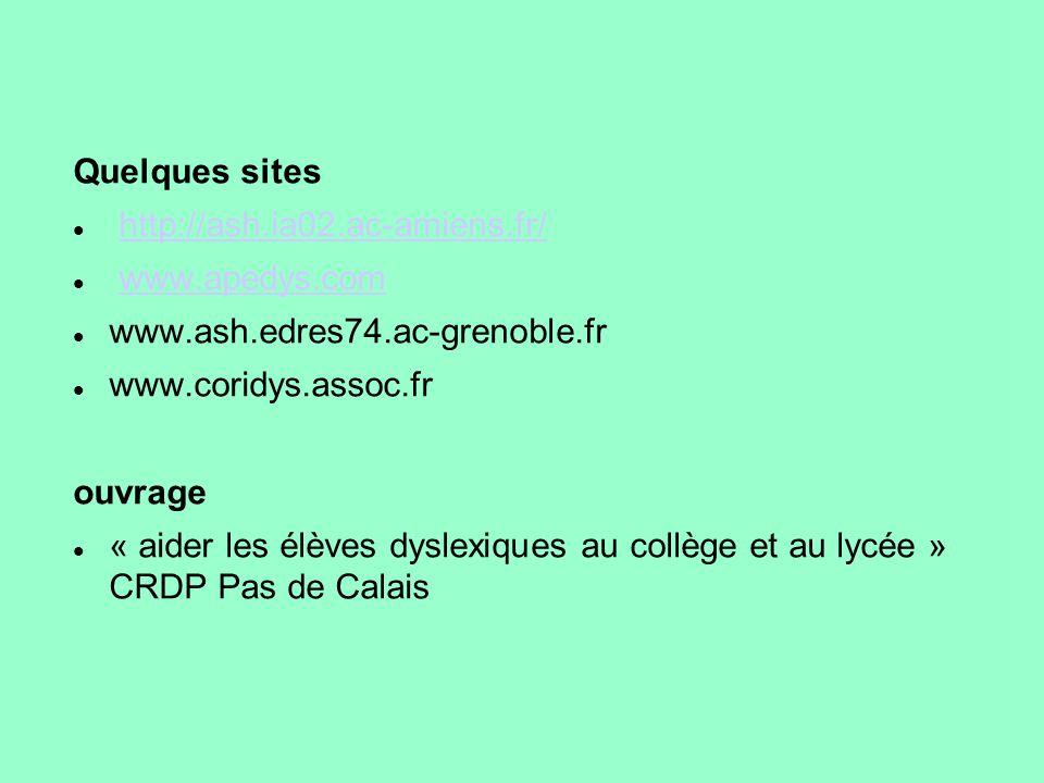Quelques sites http://ash.ia02.ac-amiens.fr/ www.apedys.com www.ash.edres74.ac-grenoble.fr www.coridys.assoc.fr ouvrage « aider les élèves dyslexiques