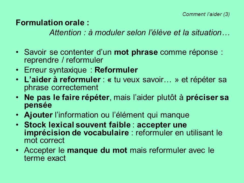 Comment l'aider (3) Formulation orale : Attention : à moduler selon l'élève et la situation… Savoir se contenter d'un mot phrase comme réponse : repre