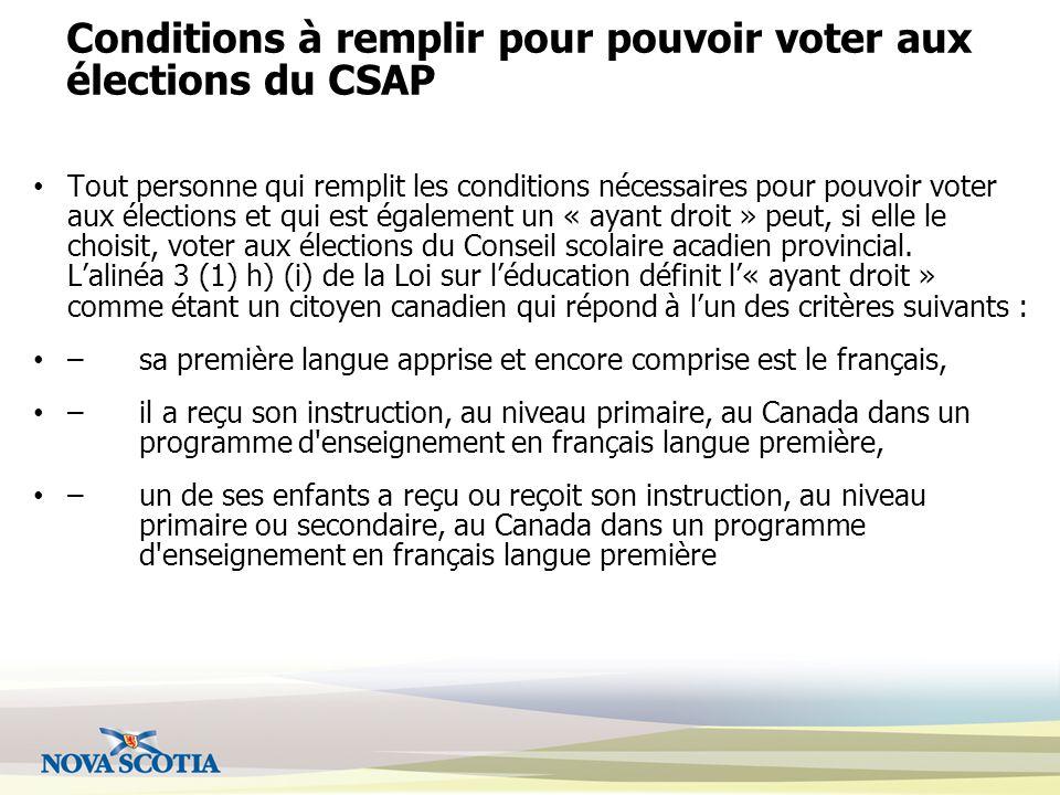 Conditions à remplir pour pouvoir voter aux élections du CSAP Tout personne qui remplit les conditions nécessaires pour pouvoir voter aux élections et qui est également un « ayant droit » peut, si elle le choisit, voter aux élections du Conseil scolaire acadien provincial.
