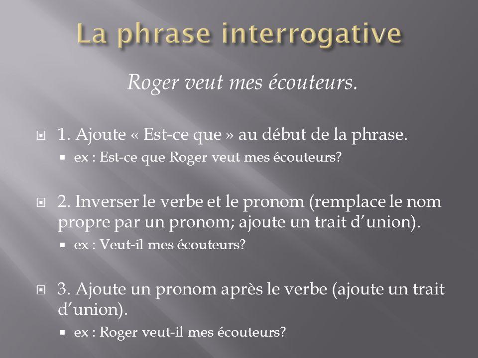Roger veut mes écouteurs.  1. Ajoute « Est-ce que » au début de la phrase.  ex : Est-ce que Roger veut mes écouteurs?  2. Inverser le verbe et le p