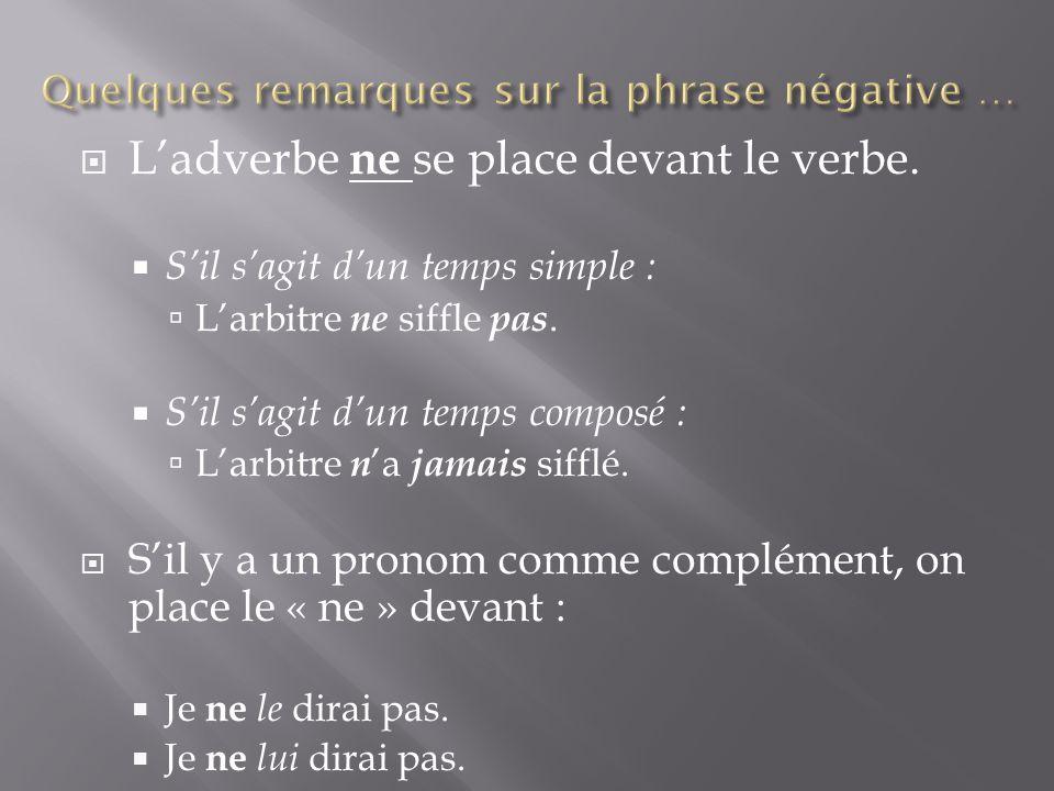  L'adverbe ne se place devant le verbe.  S'il s'agit d'un temps simple :  L'arbitre ne siffle pas.  S'il s'agit d'un temps composé :  L'arbitre n