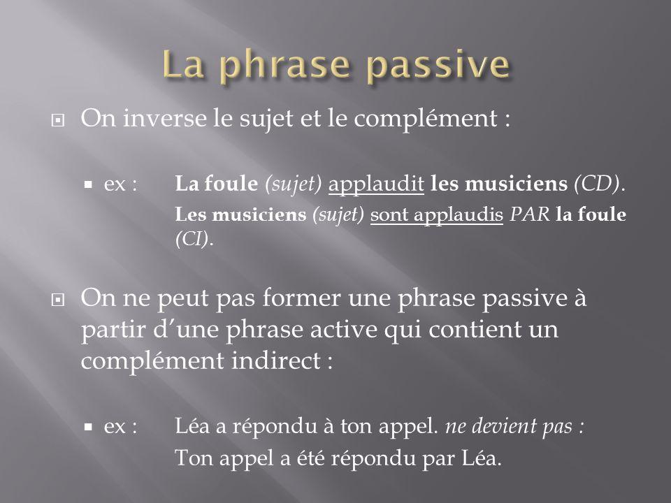  On inverse le sujet et le complément :  ex : La foule (sujet) applaudit les musiciens (CD). Les musiciens (sujet) sont applaudis PAR la foule (CI).
