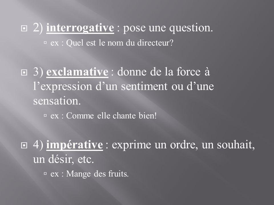  2) interrogative : pose une question.  ex : Quel est le nom du directeur?  3) exclamative : donne de la force à l'expression d'un sentiment ou d'u