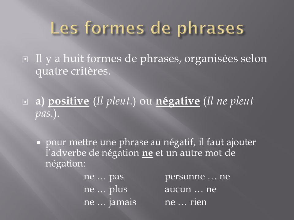  Il y a huit formes de phrases, organisées selon quatre critères.  a) positive ( Il pleut.) ou négative ( Il ne pleut pas.).  pour mettre une phras