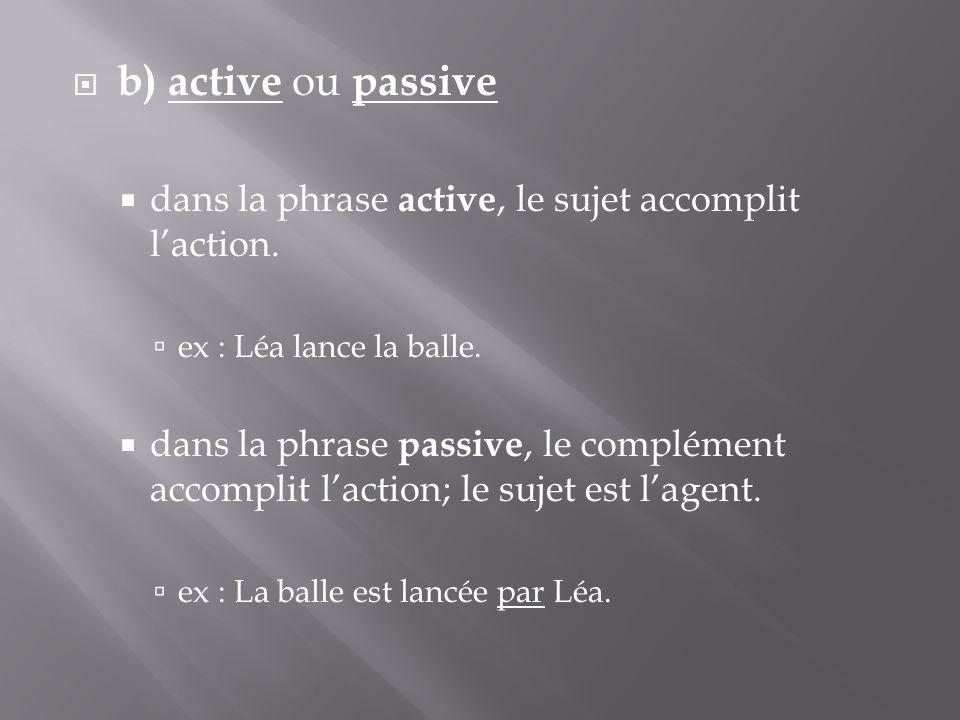  b) active ou passive  dans la phrase active, le sujet accomplit l'action.  ex : Léa lance la balle.  dans la phrase passive, le complément accomp
