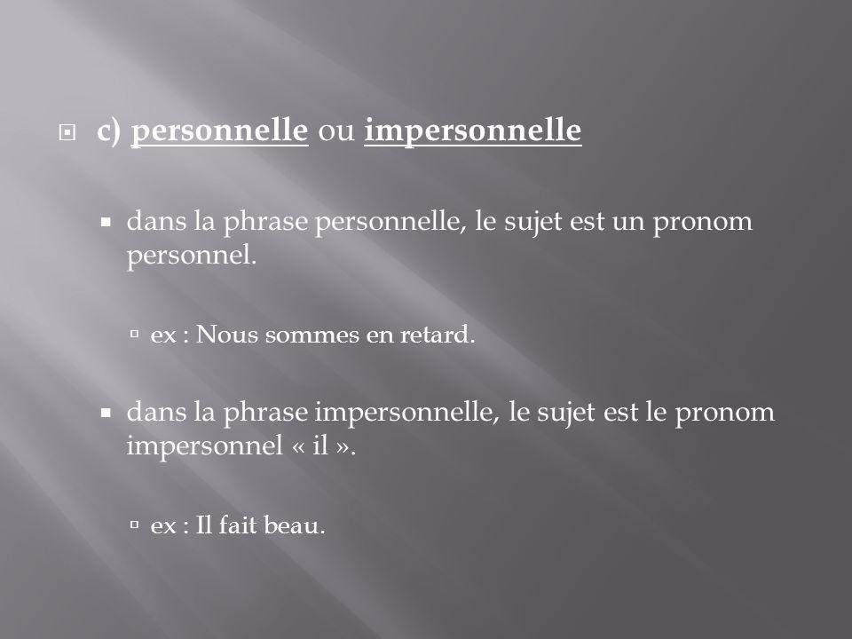  c) personnelle ou impersonnelle  dans la phrase personnelle, le sujet est un pronom personnel.  ex : Nous sommes en retard.  dans la phrase imper