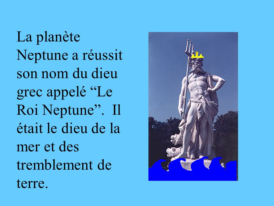 La planète Neptune a réussit son nom du dieu grec appelé Le Roi Neptune .