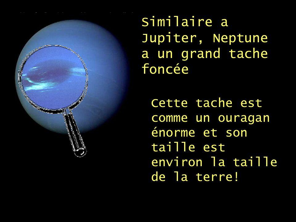 Similaire a Jupiter, Neptune a un grand tache foncée Cette tache est comme un ouragan énorme et son taille est environ la taille de la terre!